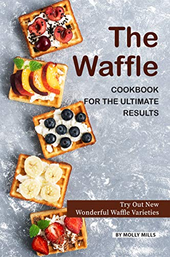 The Waffle Cookbook for the Ultimate Results: Try Out New Wonderful Waffle Varieties (Cook Waring)