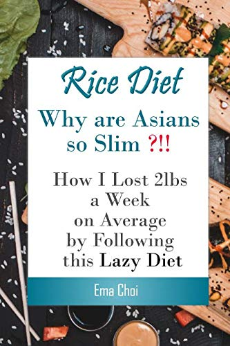 Rice Diet: Why are Asians slim? How I lost 2lbs a week on average by following this lazy diet (mississippi vegan cookbook,ayesha curry ... presto by penn jillette,babish cookbook) by Ema Choi