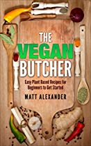 VEGAN: THE VEGAN BUTCHER, EASY PLANT-BASED RECIPES FOR BEGINNERS TO GET STARTED (VEGAN FOR BEGINNERS, RECIPES, PLANT-BASED, HEALTHY EATING)