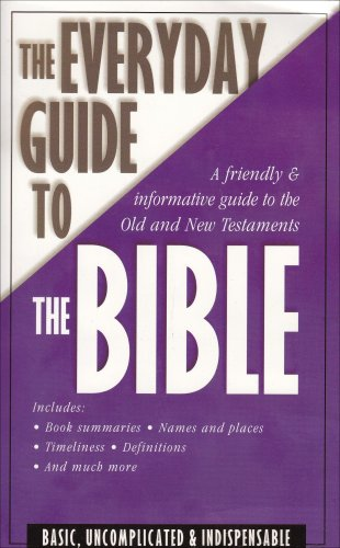 The Everyday Guide to the Bible: a Friendly and Informative Guide to the Old and New Testaments