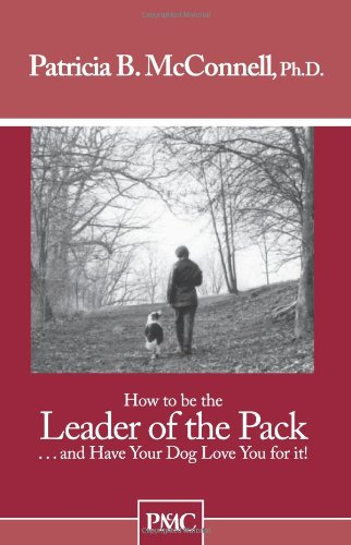 How to be the Leader of the Pack...And have Your Dog Love You For It. by McConnell Publishing, Ltd.
