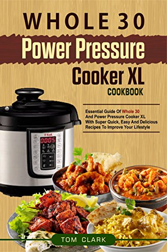 Whole 30 Power Pressure Cooker XL Cookbook: Essential Guide Of Whole 30 And Power Pressure Cooker XL With Super Quick, Easy And Delicious Recipes To Improve Your Lifestyle by Tom  Clark