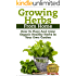 Growing Herbs From Home: How To Plant And Grow Organic Healthy Herbs In Your Own Garden (Organic Foods, Healthy Living, Gardens, Growing, Herb Garden, ... Herb Garden, Medicinal Herbs, Healing Herb)