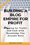 Building a Blog Empire for Profit: Blogging for Traffic and Cash with Knowledge You Already Have