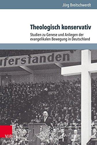 Theologisch Konservativ: Studien Zu Genese Und Anliegen Der Evangelikalen Bewegung in Deutschland