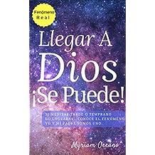 Llegar a Dios ¡Se Puede!: Si meditas tarde o temprano lo lograrás.  Conoce el fenómeno Yo Y Mi Padre Somos UNO. (Spanish Edition)