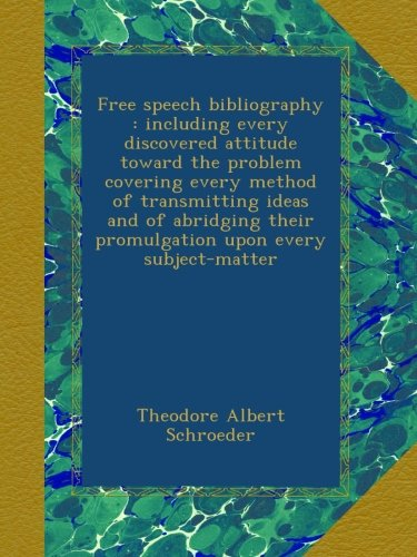 Free speech bibliography : including every discovered attitude toward the problem covering every method of transmitting ideas and of abridging their promulgation upon every subject-matter