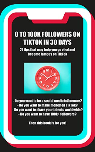 0 to 100k TikTok Followers in 30 days: 21 tips that will help you go viral and famous on TikTok (Tiktok Book Strategies 1) (Famous The On Internet)
