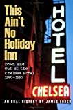This Ain't No Holiday Inn: Down and Out at the Chelsea Hotel 1980–1995