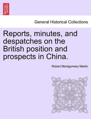 Read Online Reports, minutes, and despatches on the British position and prospects in China. ebook