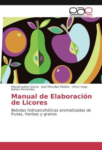 Manual de Elaboración de Licores: Bebidas hidroalcohólicas aromatizadas de frutas, hierbas y granos (Spanish Edition)