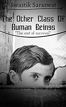 The Other Class Of Human Beings: The Cost Of Survival by [Saraswat, Swastik]