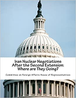 Iran Nuclear Negotiations After the Second Extension: Where are They Going? by Committee on Foreign Affairs House of Representatives (2015-04-03)