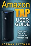Amazon Tap User Guide: Beginners Guide and Manual for Amazon Tap