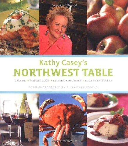 Kathy Casey's Northwest Table: Oregon, Washington, British Columbia, Southern Alaska