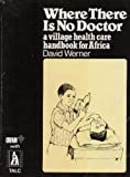 Where There Is No Doctor : A Village Health Care Handbook for Africa