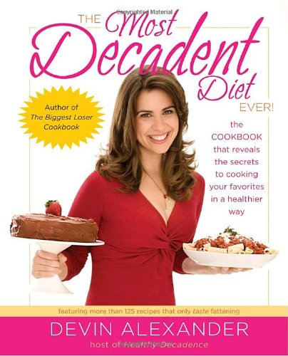 The Most Decadent Diet Ever!: The cookbook that reveals the secrets to cooking your favorites in a healthier way by Devin Alexander