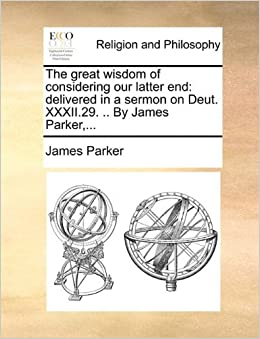 Book The great wisdom of considering our latter end: delivered in a sermon on Deut. XXXII.29. .. By James Parker, ...