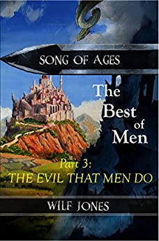 The Evil That Men Do - Part 3 of The Best of Men (Song of Ages Book 1) by [Jones, Wilf]