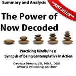 Summary and Analysis: The Power of Now Decoded: Practicing Mindfulness Synopsis of Being Contemplative in Action | George Mentz