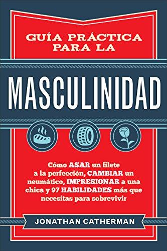 Guía práctica para la masculinidad: Cómo asar un filete a la perfección, cambiar un neumático, impresionar a una chica y 97 habilidades más que necesitas para sobrevivir