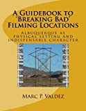A Guidebook to 'Breaking Bad' Filming Locations: Albuquerque as physical setting and indispensable character