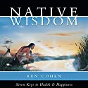 Native Wisdom: Seven Keys to Health & Happiness Speech by Ken Cohen Narrated by Ken Cohen