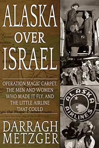 Alaska Over Israel: Operation Magic Carpet, the Men and Women Who Made it Fly, and the Little Airline That (Israeli Airlines)
