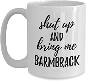 Shut Up And Bring Me Barmbrack Mug Funny Food Lover Gift Rude Offensive Coffee Tea Cup Large 15 oz