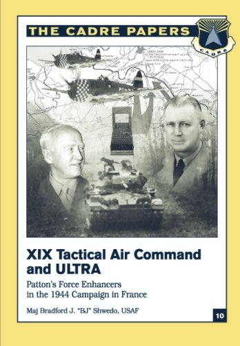 (XIX Tactical Air Command and ULTRA:  Patton's Force Enhancers in the 1944 Campaign in France: CADRE Paper No. 10)