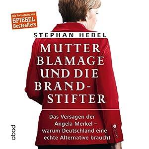 Mutter Blamage und die Brandstifter: Das Versagen der Angela Merkel - warum Deutschland eine echte Alternative braucht Hörbuch