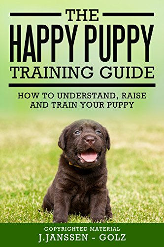 The Happy Puppy Training Guide: How to understand, raise and train your puppy (Best Way To Train A Chihuahua)