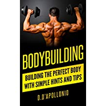 Bodybuilding: Building the perfect Body With Simple Hints and Tips (muscle, fitness, mass gain, lose weight, body building for beginners, lose fat book, fitness training Book 1)