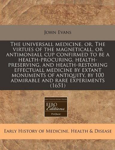 Download The universall medicine, or, The virtues of the magneticall, or antimoniall cup confirmed to be a health-procuring, health-preserving, and ... by 100 admirable and rare experiments (1651) pdf epub