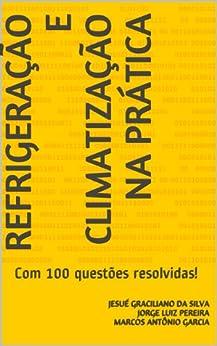 Refrigeração e Climatização na Prática: com 100 questões resolvidas ! por [da Silva, Jesué Graciliano]