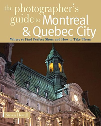 The Photographer's Guide to Montreal & Quebec City: Where to Find Perfect Shots and How to Take Them (The Photographer's Guide)