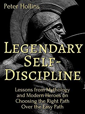 Legendary Self-Discipline: Lessons from Mythology and Modern Heroes on Choosing the Right Path Over the Easy Path (Live a Disciplined Life Book 6)