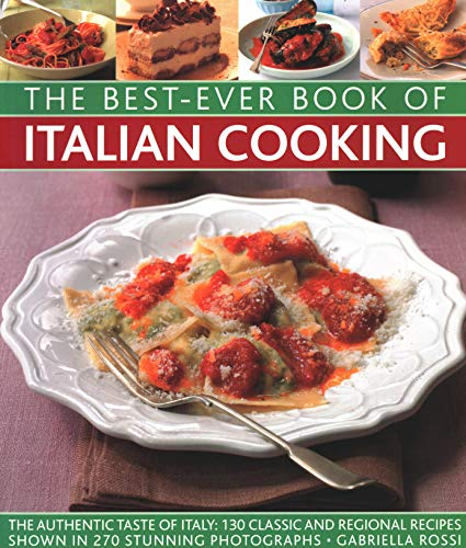 Best-Ever Book of Italian Cooking: The Authentic Taste Of Italy: 130 Classic And Regional Recipes Shown In 270 Stunning Photographs by Gabriella Rossi