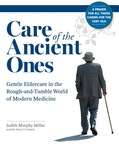 Care of the Ancient Ones: Gentle Eldercare in the Rough-and-Tumble World of Modern Medicine PDF