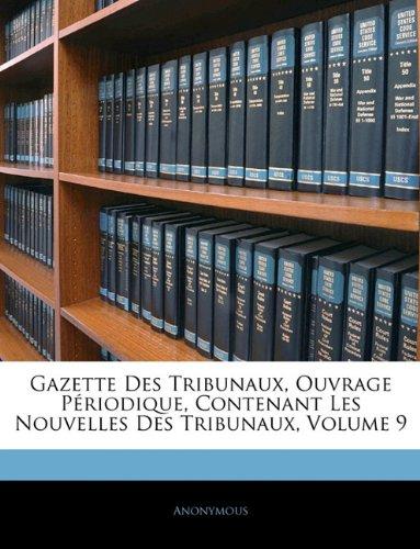 Download Gazette Des Tribunaux, Ouvrage Périodique, Contenant Les Nouvelles Des Tribunaux, Volume 9 (French Edition) ebook
