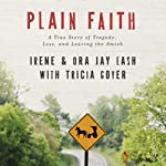Plain Faith: A True Story of Tragedy, Loss and Leaving the Amish | Ora-Jay Eash,Irene Eash