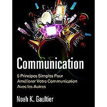 La Communication (Version Française): 5 Principes Simples pour Améliorer Votre Communication Avec les Autres (French Edition)