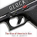 Glock: The Rise of America's Gun Audiobook by Paul M. Barrett Narrated by Kiff VandenHeuvel