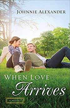 When Love Arrives (Misty Willow Book #2): A Novel by [Alexander, Johnnie]