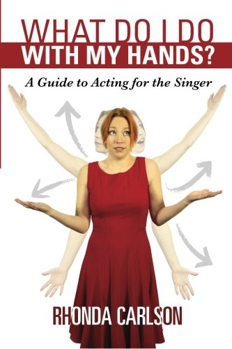 What Do I Do With My Hands?: A Guide to Acting for the Singer