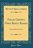 Amazon / Forgotten Books: Field Grown Own Root Roses Desert Climate Grown Classic Reprint (Howard Rose Company)