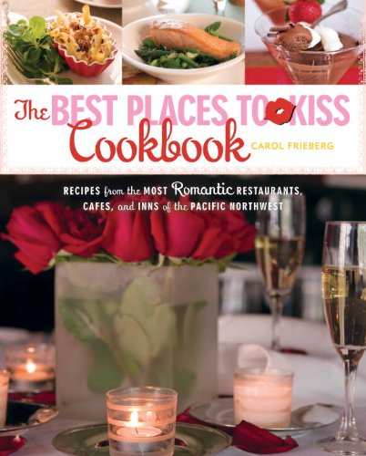 The Best Places to Kiss Cookbook: Recipes from the Most Romantic Restaurants, Cafes, and Inns of the Pacific Northwest by Carol Frieberg