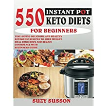 550 INSTANT POT KETO DIETS FOR BEGINNERS: Time-Saving Delicious and Healthy Ketogenic Recipes To Shed Weight, Heal Your Body And Regain Confidence With Beginners Guide