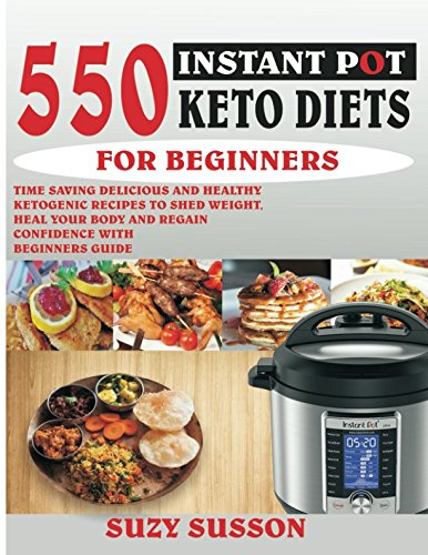 550 INSTANT POT KETO DIETS FOR BEGINNERS: Time-Saving Delicious and Healthy Ketogenic Recipes To Shed Weight, Heal Your Body And Regain Confidence With Beginners Guide by Suzy Susson