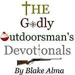 The Godly Outdoorsman's Devotionals: Volume 1 | Blake Alma